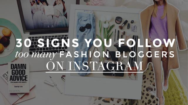 30 Signs You Follow Too Many Fashion Bloggers onInstagram