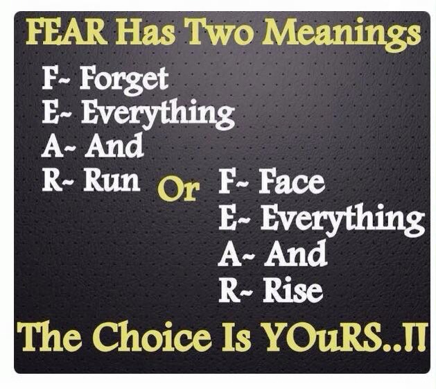 FEAR Has Two Meanings  First one is:  Forget Everything And Run