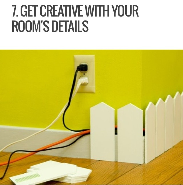 If you need to run your cords along the side of a room, create a cute decorative trim to hide it. For example, you can put up a small white picket fence decorative trim to cover your cords while still adding a cute design to your room!