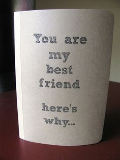 Be original! Create a card telling your Bestfriend all the reasons why THEIR your Bestfriend!