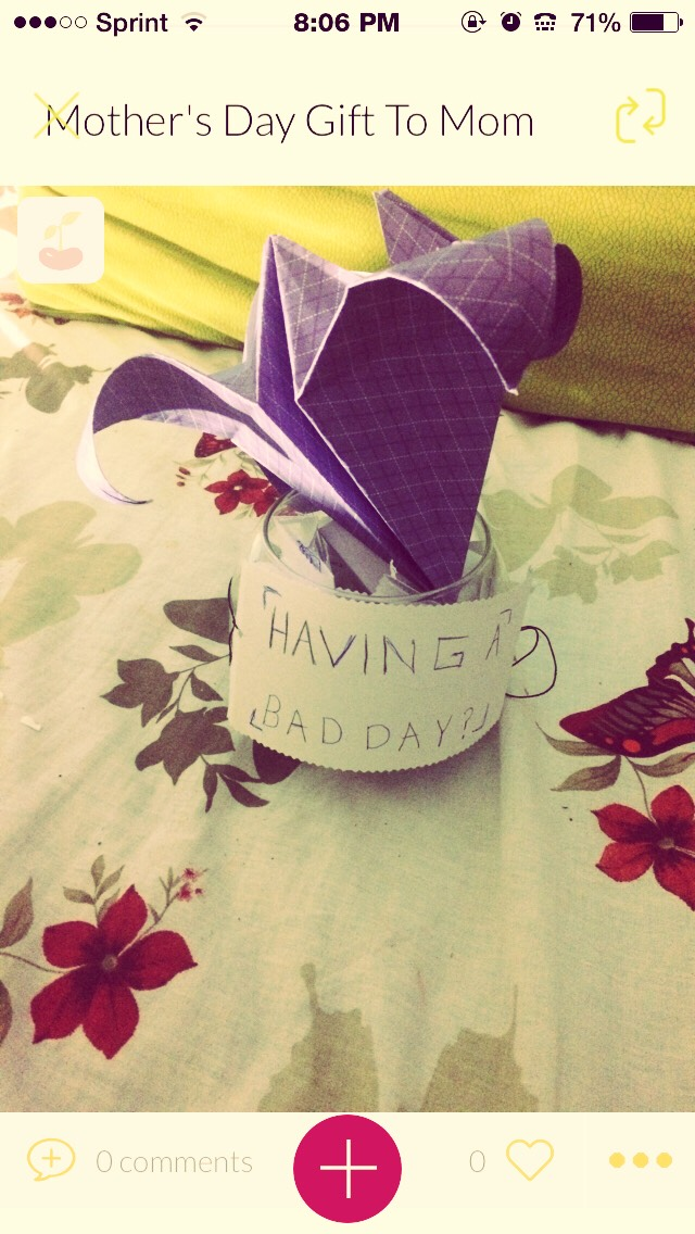 Having A Bad Day Mothers day or Birthday present to mom. All moms have bad days!! They are all human!!! -get a jar or a glass bowl(above) -get paper(tiny) write things mom did to you or thank you or compliments -make something like an origami flower and put everything inside(fold tiny papers) DONE!