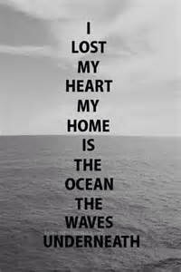 I lost my heart my home is in the ocean the waves underneath