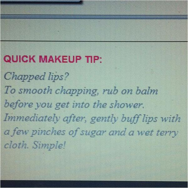 7. Put lip balm on before you take a shower – the steam will help it moisturize your lips.