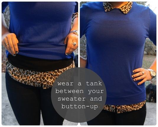 4. Double the Layers A slimming trick! Just about every girl could use this. Wear a form fitting tank top between your sweater and button-up shirt to keep your mid section from looking frumpy.