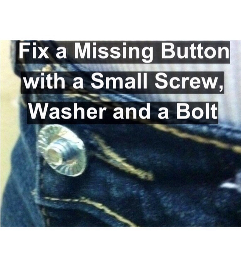 If the button on a pair of your jeans falls off, simply replace it by inserting a small screw where it was then a washer and bolt over it. Works great as a new button!