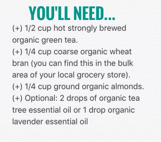 Mix the bran + almonds intohot green tea until a well-combinedpaste forms. Allowmixture to cool. Add essential oils. If you want to make itinto a whole body scrub use 3/4 cup green tea + add2xalmonds + bran. Addabout 1/4 cup rich organic olive oil.
