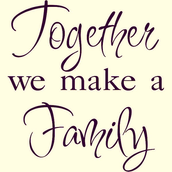 Together we make a family- your family doesn't have to be people you are related to, it can be people you're close to and people you love