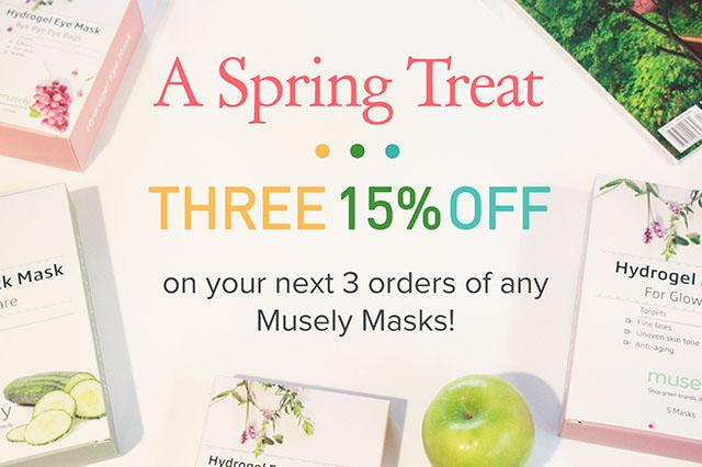 New blossoms, longer days, and warm winds – there's so much to love about spring, and now we have one more for you. Refresh your skincare routine for the new season with our Spring Treat: between 3/22/17 and 4/30/17, receive 15% off 3 orders of any Musely masks!  Simply enter code: THREE15  TERMS AND CONDITIONS: Receive 15% off your next 3 orders of any Musely Masks sold by the Musely Store. Enter code at checkout. This offer cannot be combined with any other offer or promotion. Not valid on previous purchases or masks outside the Musely Store. Offer starts 3/22/2017 11:30pm PST & ends 4/30/17 11:30pm PST.