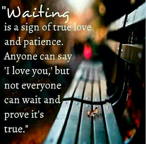 I f they love you they will wait as a proof to their love for you no need to rush anything just have patience