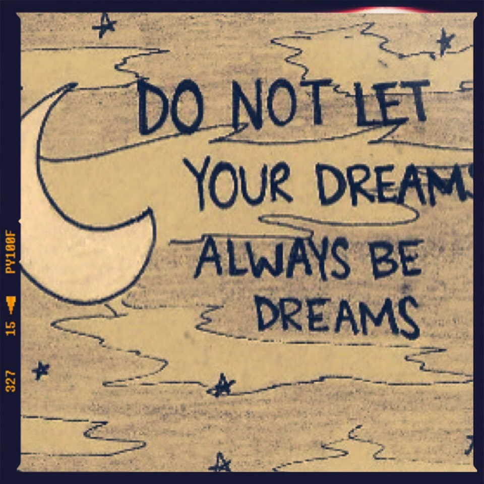 Let your dreams be life...