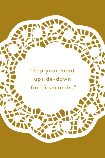 MyGrandmom was the most well-groomed woman I knew. She knew all the tricks, & my favorite one was if u're stuck without blush, flip ur head upside-down for 15 sec. so the blood runs to ur head and ur cheeks look rosy. But, don't leave it upside-down for too long, as u don't want to look like Tomato.