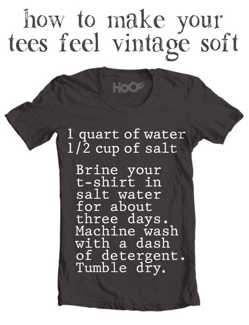 11. Soften Your T-Shirts With Salt No way! This technique takes a little bit of time and patience, but very little effort. Just submerge and soak a cotton t-shirt in a salt water solution for about 3 days, wash like normal, and then say goodbye to stiffness!