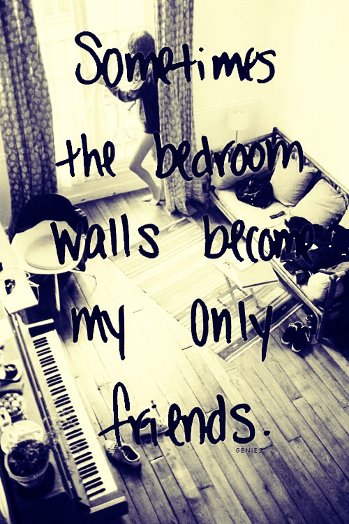 "That's meant to be ""sometimes the bedroom walls become my only friends"" not a quote but I feel that way all the time!! 😭😭😭😭😭😪😪😪😪😥😥😥                            = 😀😀😀😀😀😄😄😄😄😃😃😃"