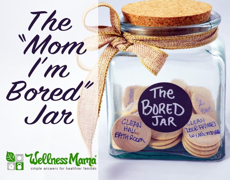 When your kids complain that they are bored, let them randomly chose from the bored jar.  Examples:  Clean your room Read a book Draw a picture Wash the car Yard work Play a game