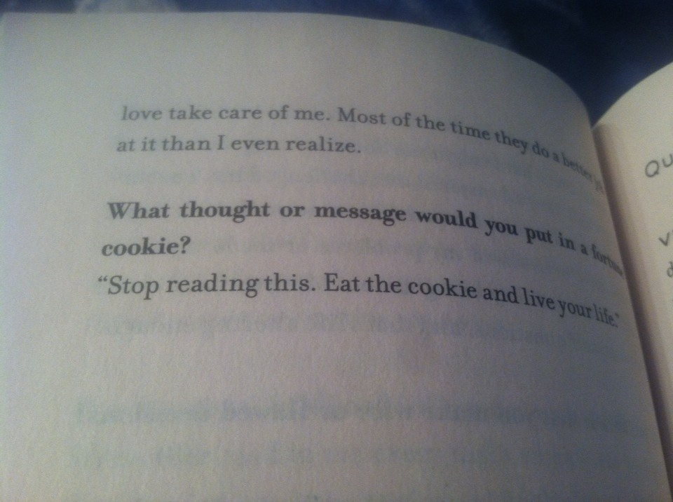 """Stop reading this and eat this cookie, and live your life"""