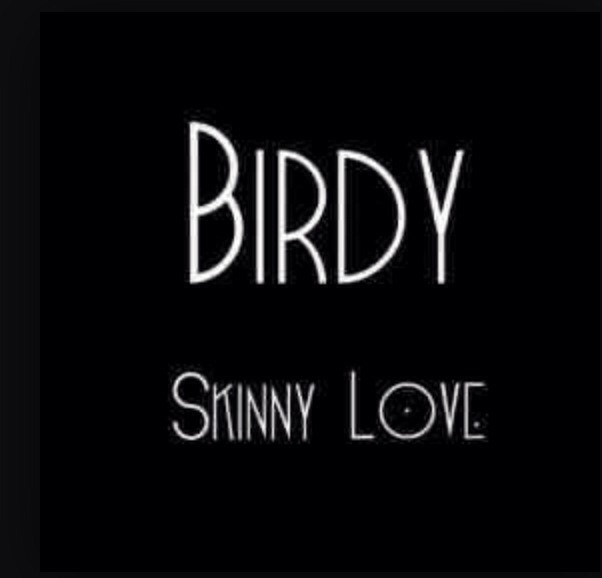 Skinny Love-Birdy This song came out like 2 years ago but it's a timeless cover.