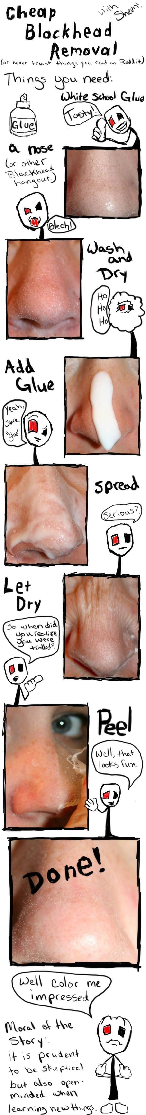 15. Lastly, be wary of certain tips you read online. Glue MIGHT remove blackheads, but it really doesn't seem like it's a great thing to put on your skin.