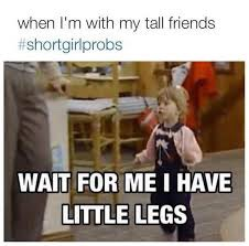 Short girl problems, my friend has the nickname shawtay which definitely fits her height and personality it's good to be short you can do things tall people can't do!