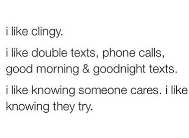 I like clingy I like double texts,phone calls,good morning and good night text I like knowing someone cares I like knowing they try