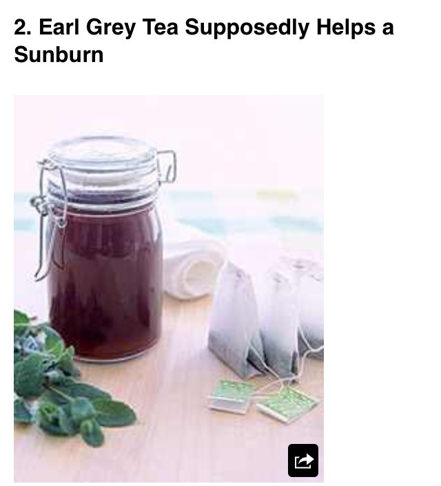 Ingredients    Three Earl Grey tea bags Old rag Pitcher Dirty ceramic bathtub  Step 2   Fill the pitcher with warm water and soak the tea bags in it. When you have the water almost black,  then move on to step 3   Step 3 dunk the rag into the tea, and dab it onto the sunburn. DO NOT WIPE IT OFF!