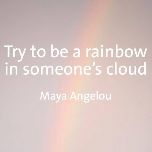 """Try to be a rainbow in someone's cloud""  Maya Angelou...enough said ❤❤"