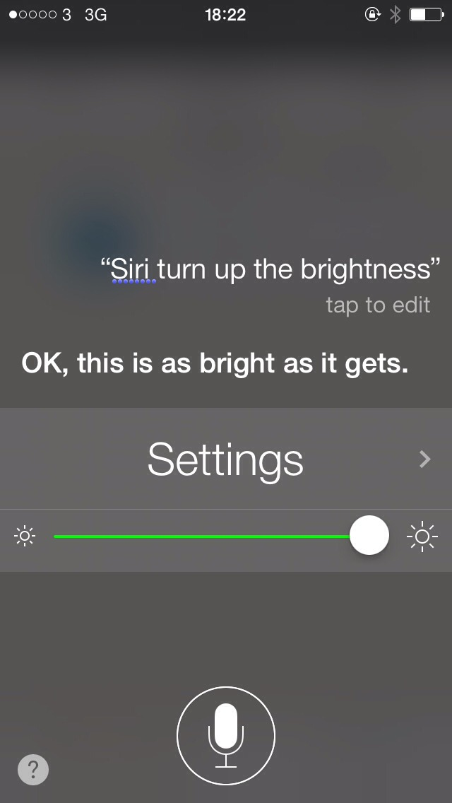You can ask Siri to adjust the settings like turn up the brightness or turn on airplane mode etc.