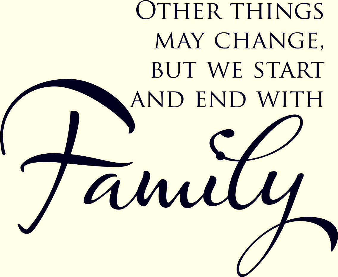 Other things may change but we start and end with family- no matter what your family is your family good or bad a little piece of you dies when your family members die
