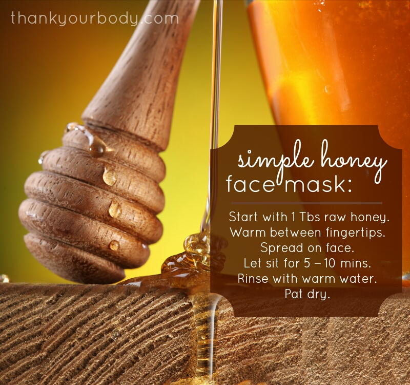 Raw honey is naturally anti-bacterial and a super quick way to get soft, beautiful skin. Once a week use a tablespoon or so of raw honey and gently warm it by rubbing your fingertips together. Spread on your face. Leave on for 5 – 10 minutes and then use warm water to gently rinse it off and pat dry