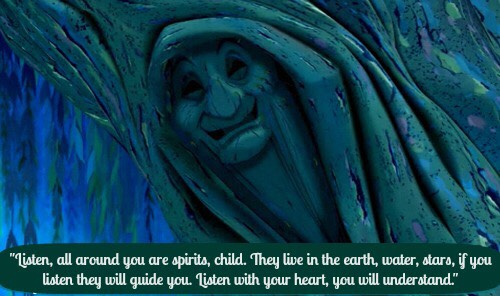"💕Pocahontas asks Grandmother Willow, ""What is my path, how am I going to find it?"" Grandmother Willow responds, ""Listen, all around you are spirits, child. They live in the earth, water, stars, if you listen they will guide you. Listen with your heart, you will understand.""💕"