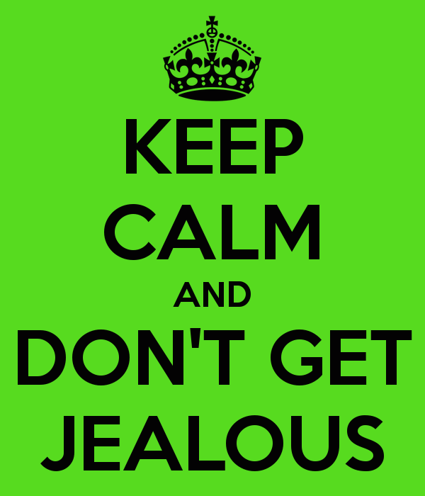 JEALOUS: if you trust your partner enough why get jealous? i understand that little things could make you a little jealous but if you trust your partner enough to not do anything stupid than don't get jealous. :)