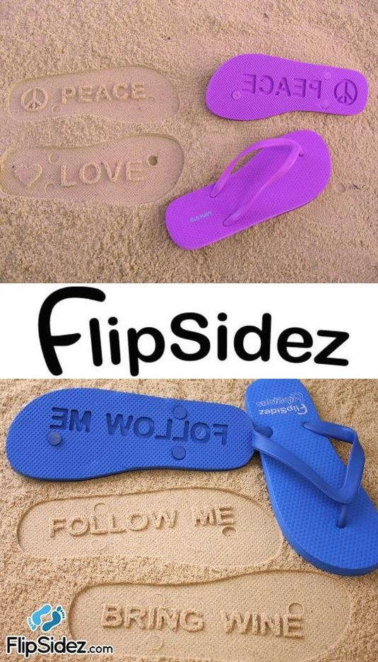 Sand Imprint Flip Flops Simply choose your size and color, and then create your own design. You can completely customize these flip flops with any words, names, and/or symbols you'd like, or just order a pair of the popular pre-designed ones. Great gift idea!  http://www.flipsidez.com/