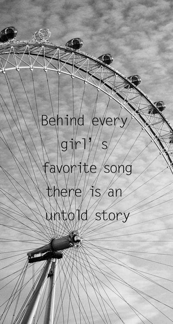 Every girl has a song they love because it means something to them. It has some sort of deeper meaning than just the words themselves to them. Maybe it's a relationship, memories, etc. You can learn a lot about a girl from her favorite song.