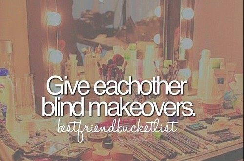 8. Give each other blind makeovers! Yeah it's gonna get messy, but it's absolutely hilarious i swear omgg